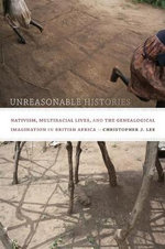 Unreasonable Histories : Nativism, Multiracial Lives, and the Genealogical Imagination in British Africa - Christopher J. Lee