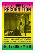 Fighting for Recognition : Identity, Masculinity, and the Act of Violence in Professional Wrestling - R. Tyson Smith