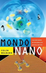 Mondo Nano : Fun and Games in the World of Digital Matter - Colin Milburn