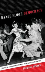 Dance Floor Democracy : The Social Geography of Memory at the Hollywood Canteen - Sherrie Tucker