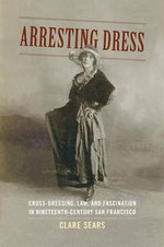 Arresting Dress : Cross-Dressing, Law, and Fascination in Nineteenth-Century San Francisco - Clare Sears