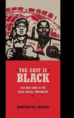 East is Black : Cold War China in the Black Radical Imagination - Robeson Taj Frazier