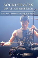 Soundtracks of Asian America : Navigating Race Through Musical Performance - Grace Wang