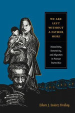 We are Left Without a Father Here : Migration, Domesticity, and Migration in Postwar Puerto Rico - Eileen J. Suarez Findlay