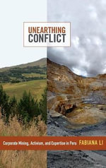 Unearthing Conflict : Corporate Mining, Activism, and Expertise in Peru - Fabiana Li