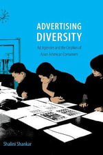 Advertising Diversity : Ad Agencies and the Creation of Asian American Consumers - Shalini Shankar