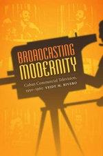 Broadcasting Modernity : Cuban Commercial Television, 1950-1960 - Yeidy M. Rivero