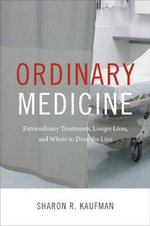 Ordinary Medicine : Extraordinary Treatments, Longer Lives, and Where to Draw the Line - Sharon R Kaufman