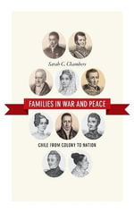 Families in War and Peace : Chile from Colony to Nation - Sarah C Chambers