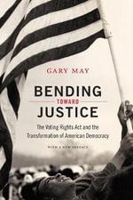 Bending Toward Justice : The Voting Rights ACT and the Transformation of American Democracy - Associate Professor of History Gary May
