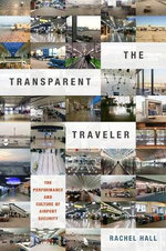 The Transparent Traveler : The Performance and Culture of Airport Security - Dr Rachel Hall