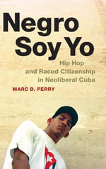 Negro Soy Yo : Hip Hop and Raced Citizenship in Neoliberal Cuba - Marc D. Perry