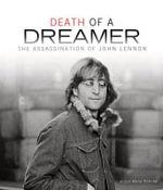 Death of a Dreamer : The Assassination of John Lennon - Alison Marie Behnke
