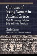 Choruses of Young Women in Ancient Greece : Their Morphology, Religious Role and Social Functions - Claude Calame