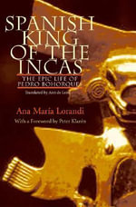 Spanish King of the Incas : The Epic Life of Pedro Bohorques - Ana Maria Lorandi