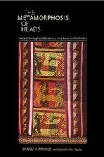The Metamorphosis of Heads : Textual Struggles, Education, and Land in the Andes - Denise Y. Arnold