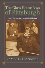 The Glass House Boys of Pittsburgh : Law, Technology, and Child Labor - James L. Flannery