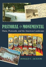 Pastoral and Monumental : Dams, Postcards and the American Landscape - Donald C. Jackson