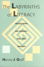 The Labyrinths of Literacy : Reflections on Literacy Past and Present - Harvey J. Graff