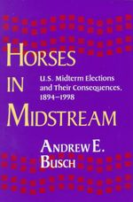 Horses in Midstream : U.S.Midterm Elections and Their Consequences - Andrew E. Busch