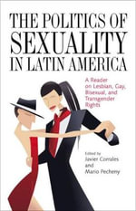 The Politics of Sexuality in Latin America : A Reader on Lesbian, Gay, Bisexual, and Transgender Rights