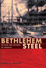 Bethlehem Steel : Builder and Arsenal of America - Kenneth Warren