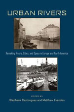 Urban Rivers : Remaking Rivers, Cities and Space in Europe and North America