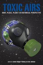 Toxic Airs : Body, Place, Planet in Historical Perspective