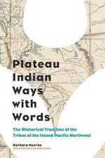 Plateau Indian Ways with Words : The Rhetorical Tradition of the Tribes of the Inland Pacific Northwest - Barbara Monroe