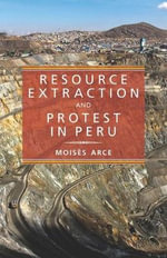 Resource Extraction and Protest in Peru : Pitt Latin American Series - Moises Arce