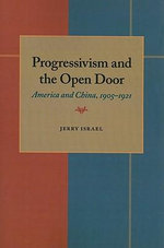 Progressivism and the Open Door : America and China, 1905-1921 - Jerry Israel
