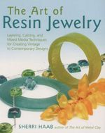 The Art of Resin Jewelry : Layering, Casting, and Mixed Media Techniques for Creating Vintage to Contemporary Designs :  Layering, Casting, and Mixed Media Techniques for Creating Vintage to Contemporary Designs - Sherri Haab