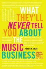 What They'll Never Tell You About the Music Business : The Myths, the Secrets, the Lies (and a Few Truths) - Peter M. Thall
