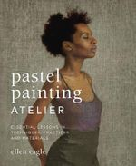 Pastel Painting Atelier : Essential Lessons in Techniques, Practices, and Materials - Ellen Eagle