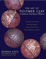 The Art of Polymer Clay Creative Surface Effects : Techniques and Projects Featuring Transfers, Stamps, Stencils, Inks, Paints, Mediums, and More - Donna Kato