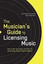 The Musician's Guide to Licensing Music : How to Get Your Music into Film, TV, Advertising, Digital Media and Beyond - Darren Wilsey