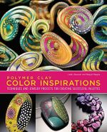 Polymer Clay Color Inspirations : Techniques and Jewelry Projects for Creating Successful Palettes - Lindly Haunani