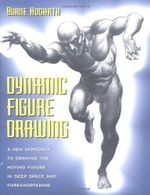 Dynamic Figure Drawing : A New Approach to Drawing the Moving Figure in Deep Space and Foreshortening - Burne Hogarth