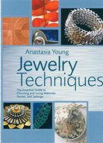 Jewelry Techniques : The Essential Guide to Choosing and Using Materials, Stones, and Settings - Anastasia Young