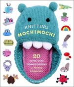 Knitting Mochimochi : 20 Super-cute Strange Designs for Knitted Amigurumi - Anna Hrachovec