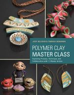 Polymer Clay Master Class : Exploring Process, Technique, and Collaboration with 11 Master Artists - Judy Belcher
