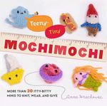 Teeny-Tiny Mochimochi : More Than 30 Itty-bitty Minis to Knit, Wear, and Give - Anna Hrachovec