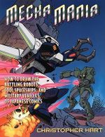 Mecha Mania : How to Draw the Battling Robots, Cool Spaceships and Military Vehicles of Japanese Comics - Chris Hart