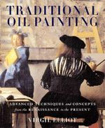 Traditional Oil Painting : Advanced Techniques and Concepts from the Renaissance to the Present - Virgil Elliott