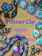 Polymer Clay Creative Traditions : Techniques and Projects Inspired by the Fine and Decorative Arts - Judy Belcher
