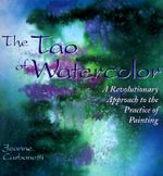 The Tao of Watercolour : A Revolutionary Approach to the Practice of Painting - Jeanne Carbonetti