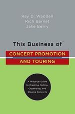 This Business of Concert Promotion and Touring : A Practical Guide to Creating, Selling, Organizing, and Staging Concerts - Ray D. Waddell