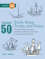Draw 50 Boats, Ships, Trucks, and Trains : The Step-by-step Way to Draw Submarines, Sailboats, Dump Trucks, Locomotives, and Much More... - Lee J. Ames