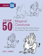 Draw 50 Magical Creatures : The Step-by-step Way to Draw Unicorns, Elves, Cherubs, Trolls, and Many More - Lee J. Ames