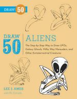 Draw 50 Aliens : The Step-by-step Way to Draw Ufos, Galaxy Ghouls, Milky Way Marauders, and Other Extraterrestrial Creatures - Lee J. Ames